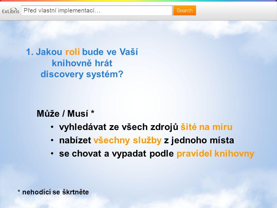 Před vlastní implementací… 1. Jakou roli bude ve Vaší knihovně hrát discovery systém? Může / Musí * vyhledávat ze všech zdrojů šité na míru nabízet vš