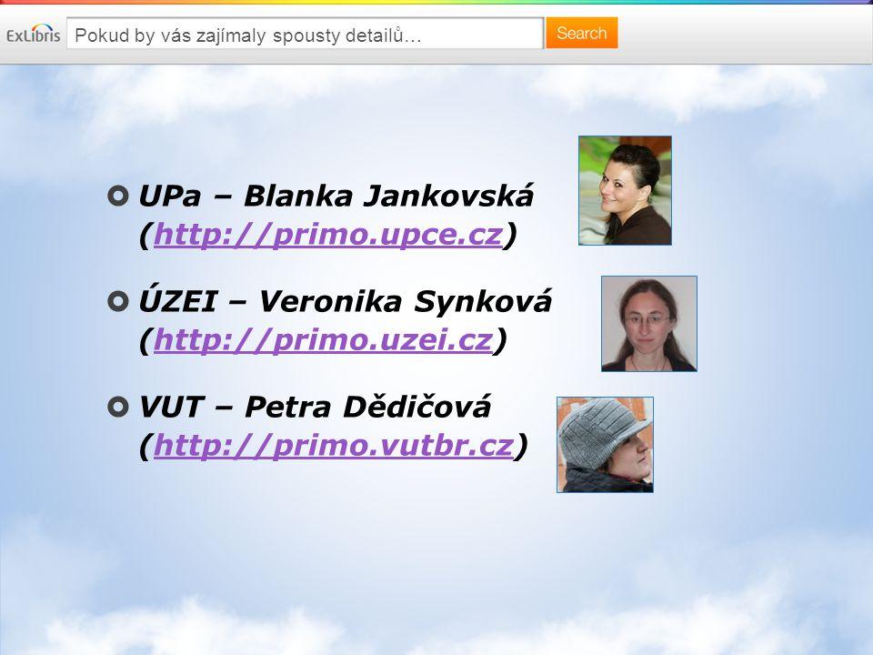 Pokud by vás zajímaly spousty detailů…  UPa – Blanka Jankovská (http://primo.upce.cz)http://primo.upce.cz  ÚZEI – Veronika Synková (http://primo.uzei.cz)http://primo.uzei.cz  VUT – Petra Dědičová (http://primo.vutbr.cz)http://primo.vutbr.cz