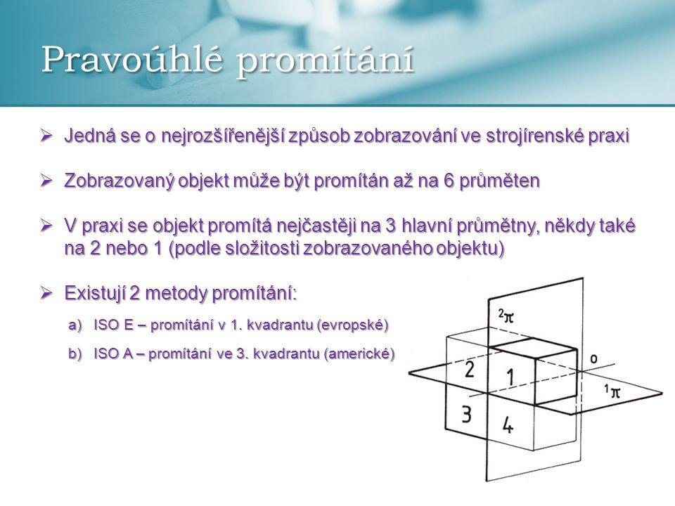 Pravoúhlé promítání  Jedná se o nejrozšířenější způsob zobrazování ve strojírenské praxi  Zobrazovaný objekt může být promítán až na 6 průměten  V praxi se objekt promítá nejčastěji na 3 hlavní průmětny, někdy také na 2 nebo 1 (podle složitosti zobrazovaného objektu)  Existují 2 metody promítání: a)ISO E – promítání v 1.