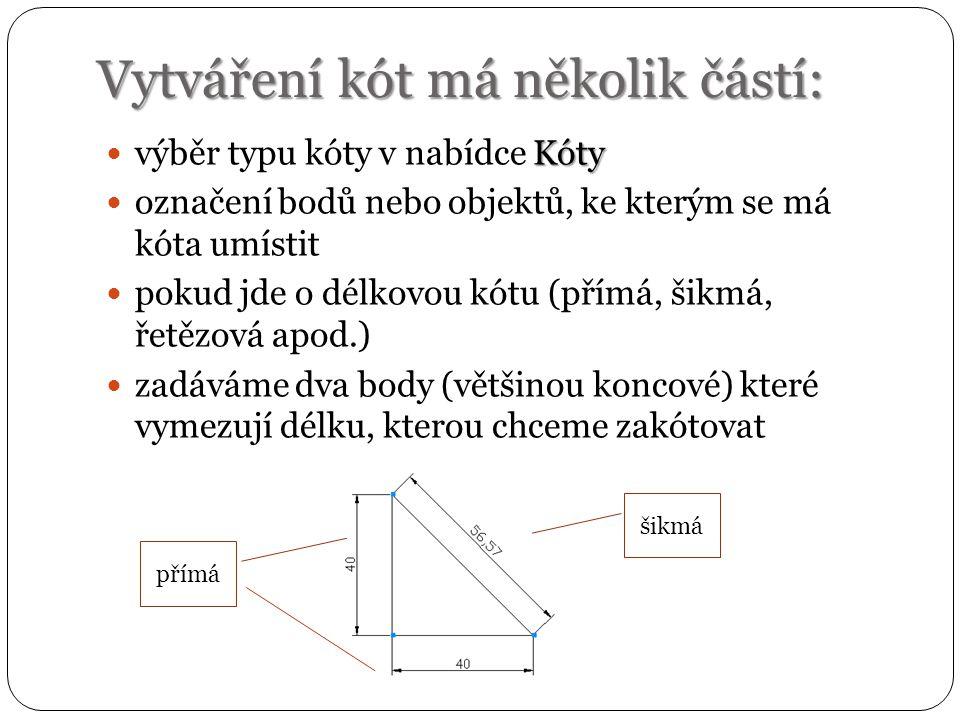 Vytváření kót má několik částí: Kóty výběr typu kóty v nabídce Kóty označení bodů nebo objektů, ke kterým se má kóta umístit pokud jde o délkovou kótu (přímá, šikmá, řetězová apod.) zadáváme dva body (většinou koncové) které vymezují délku, kterou chceme zakótovat přímá šikmá