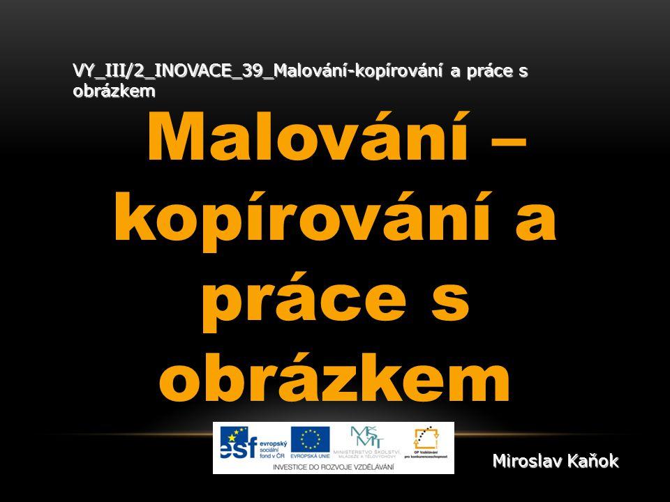 VY_III/2_INOVACE_39_Malování-kopírování a práce s obrázkem Malování – kopírování a práce s obrázkem Miroslav Kaňok