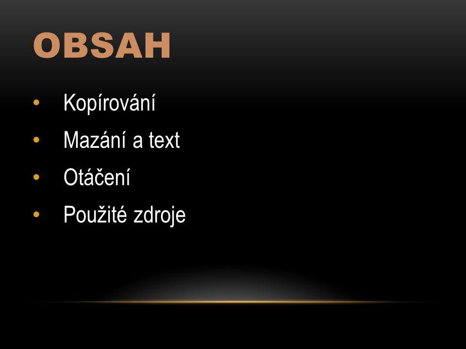 OBSAH Kopírování Mazání a text Otáčení Použité zdroje