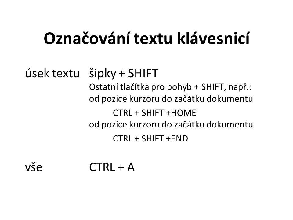 Označování textu klávesnicí úsek textušipky + SHIFT Ostatní tlačítka pro pohyb + SHIFT, např.: od pozice kurzoru do začátku dokumentu CTRL + SHIFT +HOME od pozice kurzoru do začátku dokumentu CTRL + SHIFT +END všeCTRL + A