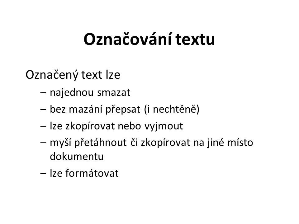 Označování textu Označený text lze –najednou smazat –bez mazání přepsat (i nechtěně) –lze zkopírovat nebo vyjmout –myší přetáhnout či zkopírovat na jiné místo dokumentu –lze formátovat