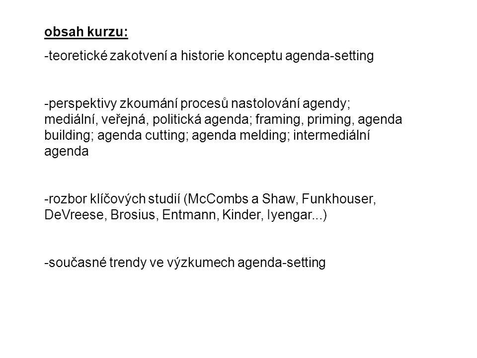 obsah kurzu: -teoretické zakotvení a historie konceptu agenda-setting -perspektivy zkoumání procesů nastolování agendy; mediální, veřejná, politická agenda; framing, priming, agenda building; agenda cutting; agenda melding; intermediální agenda -rozbor klíčových studií (McCombs a Shaw, Funkhouser, DeVreese, Brosius, Entmann, Kinder, Iyengar...) -současné trendy ve výzkumech agenda-setting