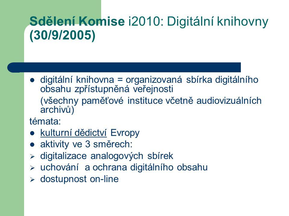 Sdělení Komise i2010: Digitální knihovny (30/9/2005) digitální knihovna = organizovaná sbírka digitálního obsahu zpřístupněná veřejnosti (všechny paměťové instituce včetně audiovizuálních archivů) témata: kulturní dědictví Evropy aktivity ve 3 směrech:  digitalizace analogových sbírek  uchování a ochrana digitálního obsahu  dostupnost on-line