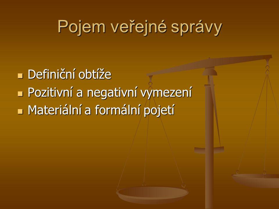 Pozitivní vymezení veřejné správy správa obecně – obstarávání a řízení určitých záležitostí, pro sebe nebo pro jiného správa obecně – obstarávání a řízení určitých záležitostí, pro sebe nebo pro jiného veřejná správa – správa věcí veřejných ve veřejném zájmu, vykonáváno orgány veřejné moci, sleduje veřejné cíle veřejná správa – správa věcí veřejných ve veřejném zájmu, vykonáváno orgány veřejné moci, sleduje veřejné cíle soukromá správa – správa soukromých záležitostí v soukromém zájmu, vykonáváno soukromými osobami, sleduje soukromé cíle soukromá správa – správa soukromých záležitostí v soukromém zájmu, vykonáváno soukromými osobami, sleduje soukromé cíle