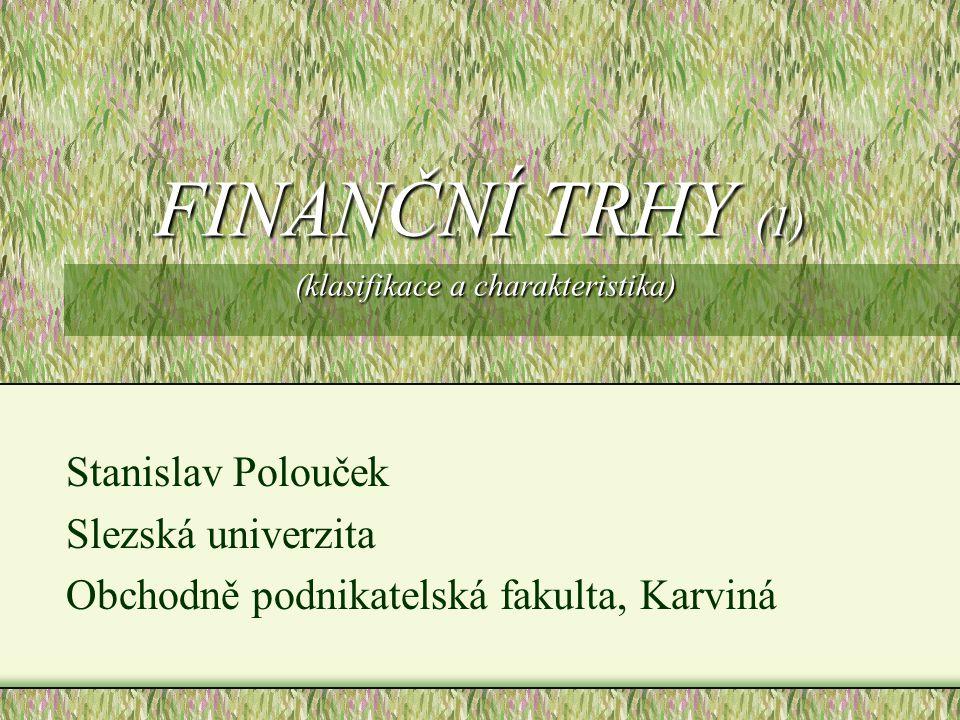 FINANČNÍ TRHY (1) (klasifikace a charakteristika) Stanislav Polouček Slezská univerzita Obchodně podnikatelská fakulta, Karviná
