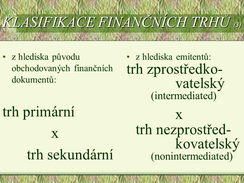 KLASIFIKACE FINANČNÍCH TRHŮ (3) z hlediska původu obchodovaných finančních dokumentů: trh primární x trh sekundární z hlediska emitentů: trh zprostřed