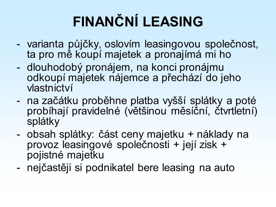 FINANČNÍ LEASING -varianta půjčky, oslovím leasingovou společnost, ta pro mě koupí majetek a pronajímá mi ho -dlouhodobý pronájem, na konci pronájmu odkoupí majetek nájemce a přechází do jeho vlastnictví -na začátku proběhne platba vyšší splátky a poté probíhají pravidelné (většinou měsíční, čtvrtletní) splátky -obsah splátky: část ceny majetku + náklady na provoz leasingové společnosti + její zisk + pojistné majetku -nejčastěji si podnikatel bere leasing na auto