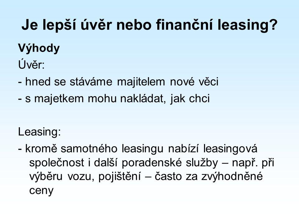 Nevýhody: Úvěr -větší náročnost získání úvěru -u vyšších částek vyžadováno ručení dalším majetkem nebo ručitelem -někdy povinnost zřídit si u banky běžný účet Leasing: -předmět leasingu je ve vlastnictví leasingové společnosti -nelze provádět úpravy bez souhlasu společnosti -předmět nelze prodat před splacením -při porušení smlouvy může být předmět zabaven
