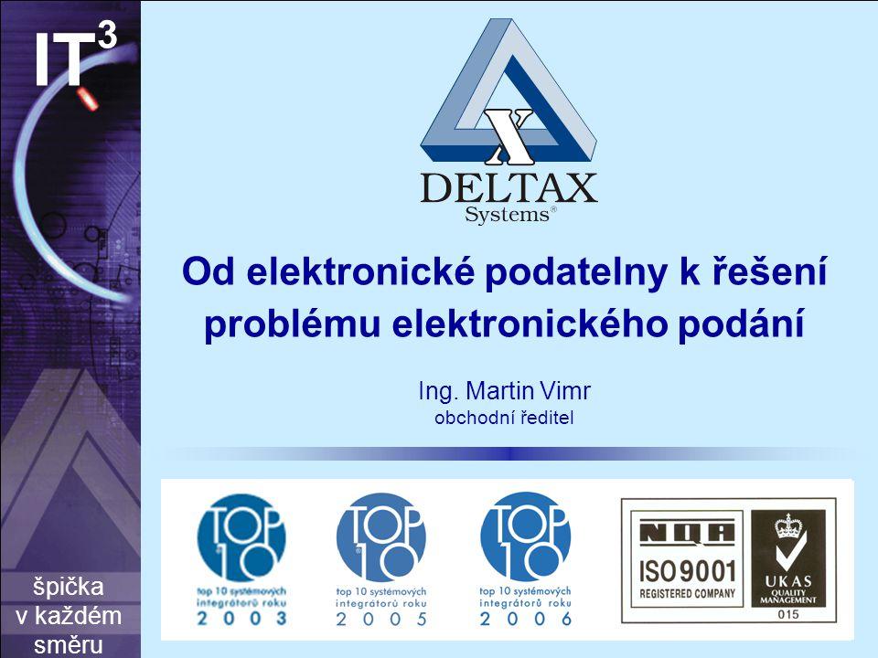 špička v každém směru IT 3 Od elektronické podatelny k řešení problému elektronického podání Ing. Martin Vimr obchodní ředitel