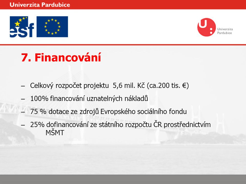 7. Financování – Celkový rozpočet projektu 5,6 mil. Kč (ca.200 tis. €) – 100% financování uznatelných nákladů – 75 % dotace ze zdrojů Evropského sociá