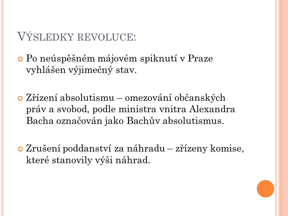 V ÝSLEDKY REVOLUCE : Po neúspěšném májovém spiknutí v Praze vyhlášen výjimečný stav. Zřízení absolutismu – omezování občanských práv a svobod, podle m