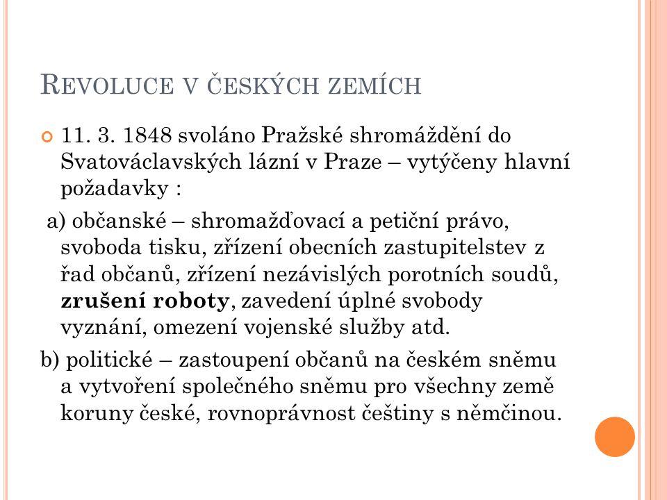 R EVOLUCE V ČESKÝCH ZEMÍCH 11. 3. 1848 svoláno Pražské shromáždění do Svatováclavských lázní v Praze – vytýčeny hlavní požadavky : a) občanské – shrom