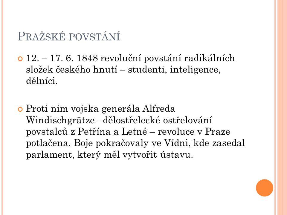 P RAŽSKÉ POVSTÁNÍ 12. – 17. 6. 1848 revoluční povstání radikálních složek českého hnutí – studenti, inteligence, dělníci. Proti nim vojska generála Al