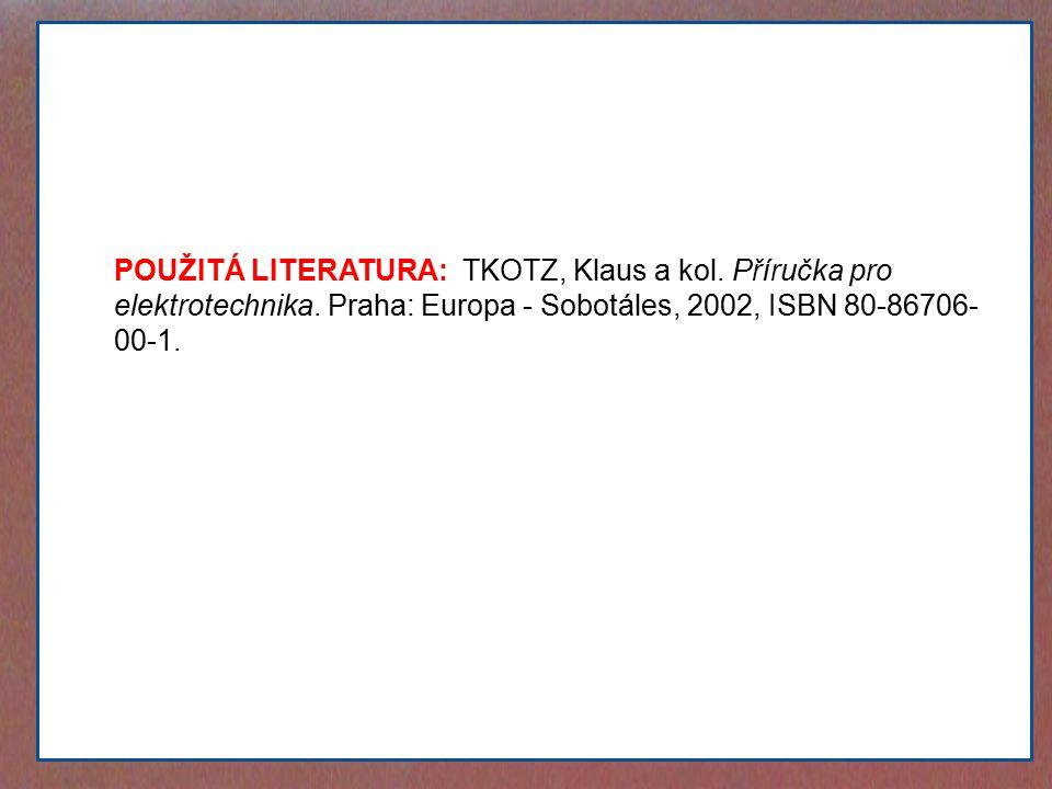 POUŽITÁ LITERATURA: TKOTZ, Klaus a kol. Příručka pro elektrotechnika. Praha: Europa - Sobotáles, 2002, ISBN 80-86706- 00-1.