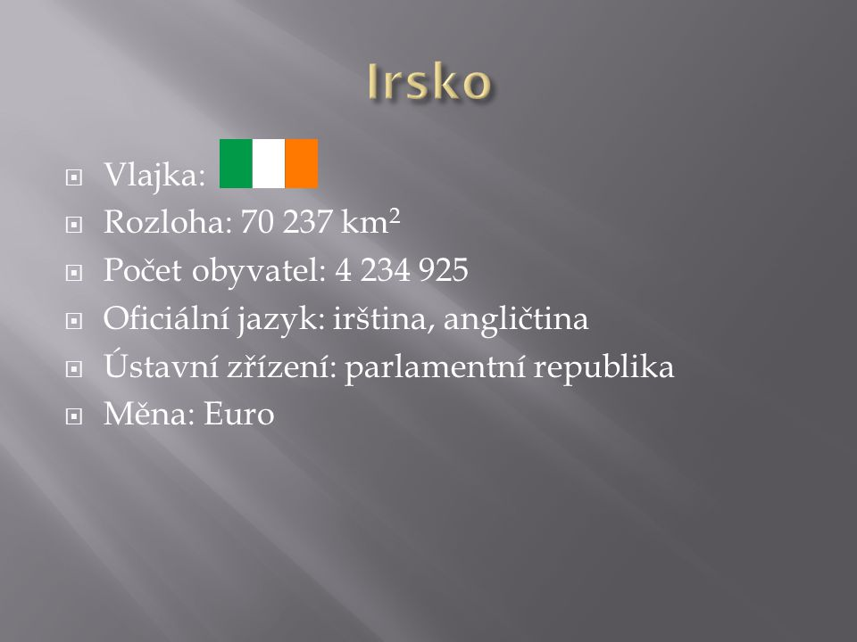  Vlajka:  Rozloha: 70 237 km 2  Počet obyvatel: 4 234 925  Oficiální jazyk: irština, angličtina  Ústavní zřízení: parlamentní republika  Měna: E