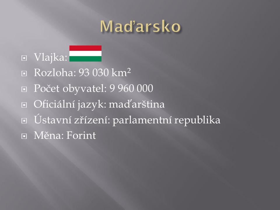  Vlajka:  Rozloha: 93 030 km 2  Počet obyvatel: 9 960 000  Oficiální jazyk: maďarština  Ústavní zřízení: parlamentní republika  Měna: Forint