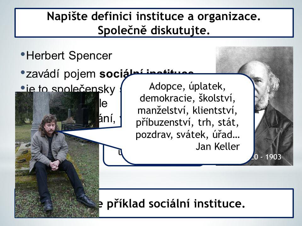 Herbert Spencer zavádí pojem sociální instituce je to společensky schválený způsob dosahování cíle zahrnuje jednání, vztahy Napište definici instituce a organizace.