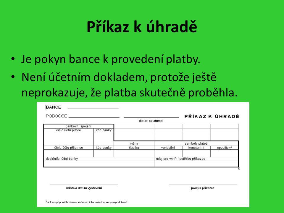 Příkaz k úhradě Je pokyn bance k provedení platby. Není účetním dokladem, protože ještě neprokazuje, že platba skutečně proběhla.