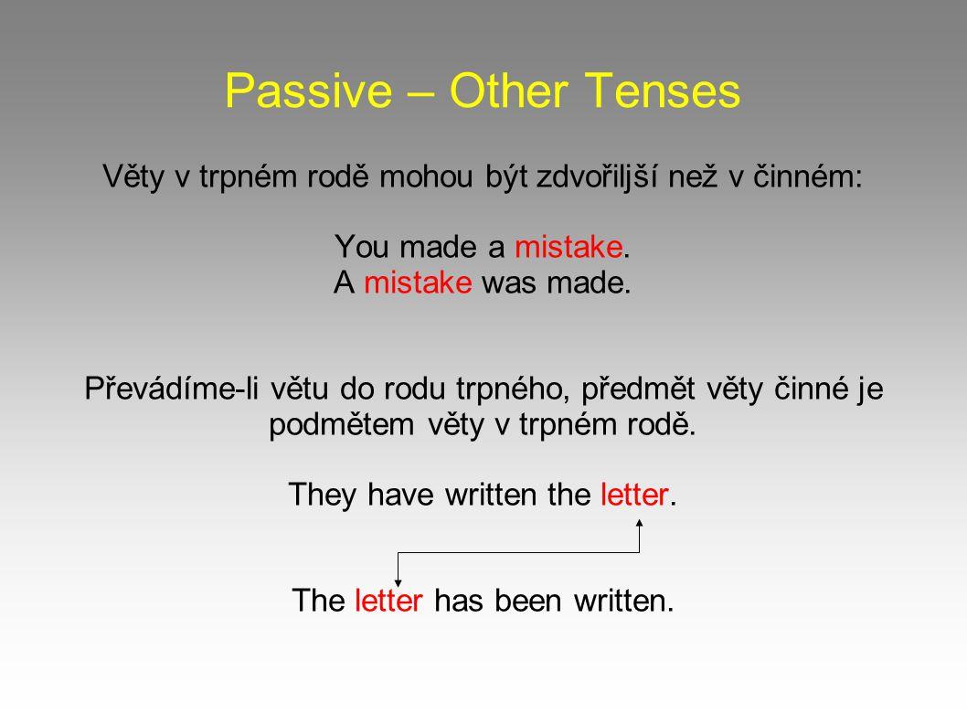 Passive – Other Tenses Věty v trpném rodě mohou být zdvořiljší než v činném: You made a mistake. A mistake was made. Převádíme-li větu do rodu trpného