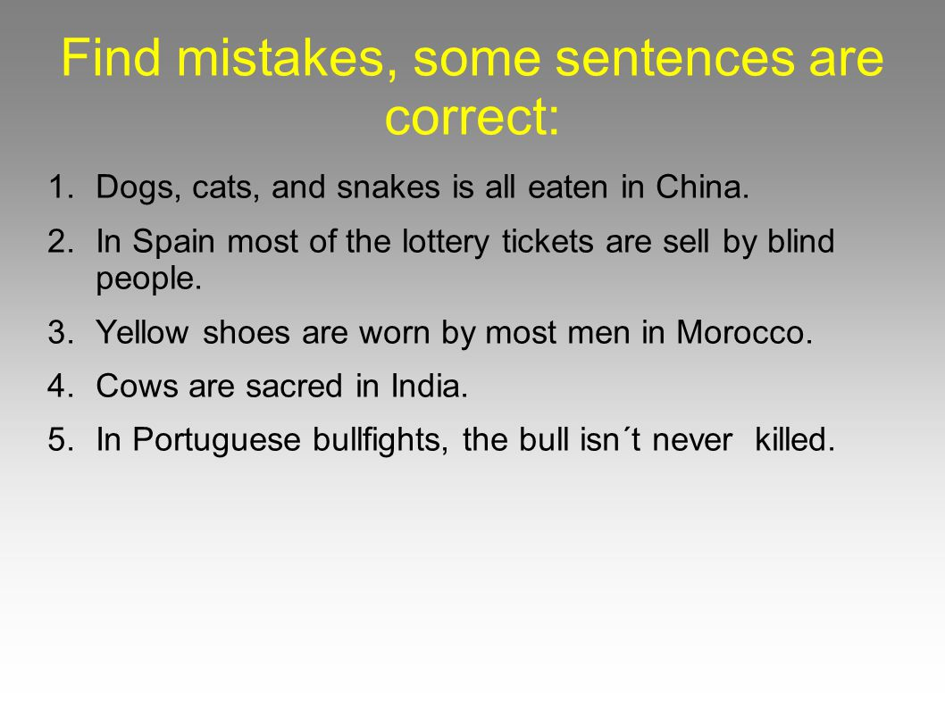 Find mistakes, some sentences are correct: 1.Dogs, cats, and snakes is all eaten in China.