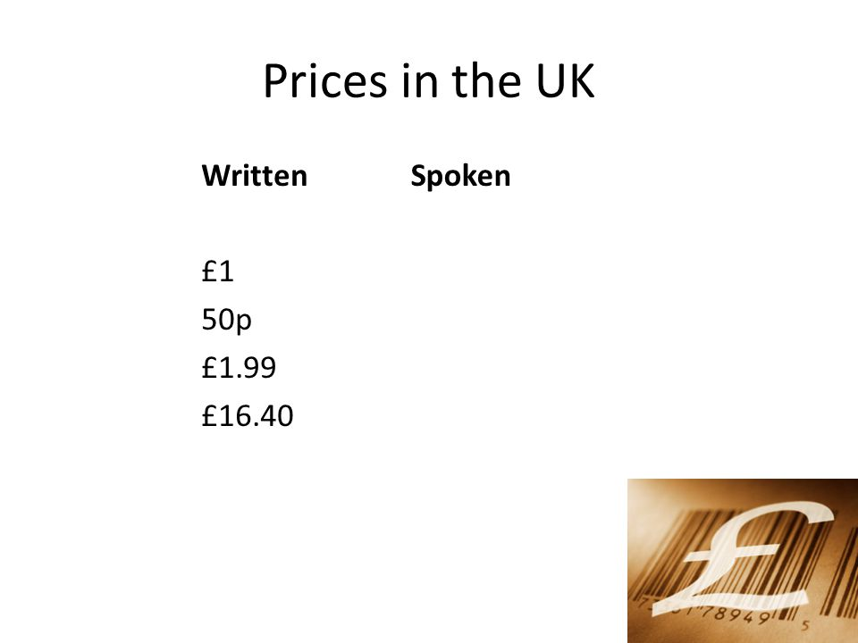 Prices in the UK Written £1 50p £1.99 £16.40 Spoken