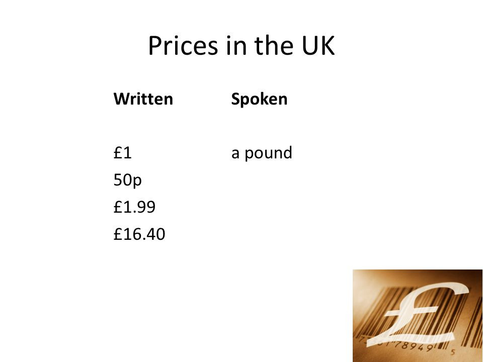 Prices in the UK Written £1 50p £1.99 £16.40 Spoken a pound