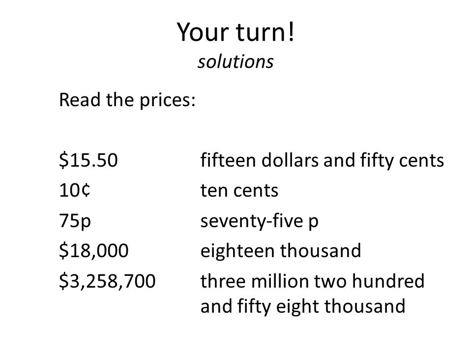 Your turn! solutions Read the prices: $15.50 fifteen dollars and fifty cents 10¢ten cents 75pseventy-five p $18,000eighteen thousand $3,258,700 three