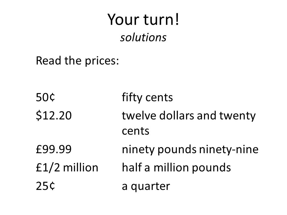 Your turn! solutions Read the prices: 50¢ fifty cents $12.20twelve dollars and twenty cents £99.99ninety pounds ninety-nine £1/2 million half a millio