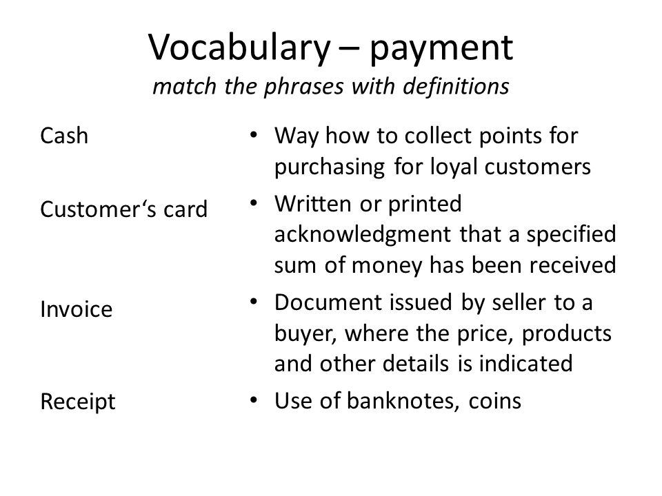 Vocabulary – payment match the phrases with definitions Cash Customer's card Invoice Receipt Way how to collect points for purchasing for loyal customers Written or printed acknowledgment that a specified sum of money has been received Document issued by seller to a buyer, where the price, products and other details is indicated Use of banknotes, coins