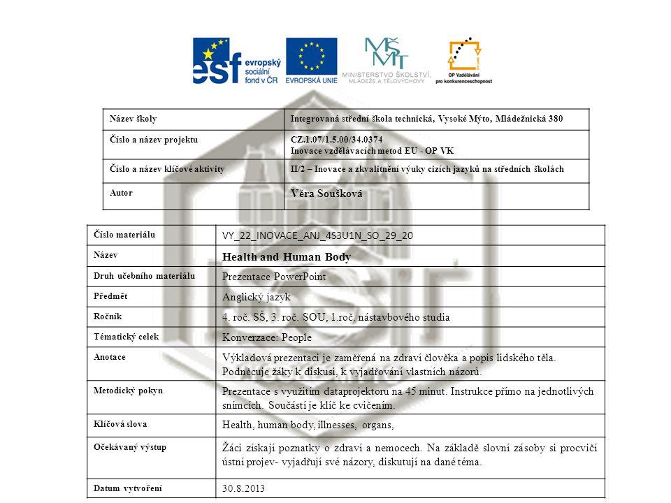Název školyIntegrovaná střední škola technická, Vysoké Mýto, Mládežnická 380 Číslo a název projektuCZ.1.07/1.5.00/34.0374 Inovace vzdělávacích metod EU - OP VK Číslo a název klíčové aktivityII/2 – Inovace a zkvalitnění výuky cizích jazyků na středních školách Autor Věra Soušková Číslo materiálu VY_22_INOVACE_ANJ_4S3U1N_SO_29_20 Název Health and Human Body Druh učebního materiálu Prezentace PowerPoint Předmět Anglický jazyk Ročník 4.