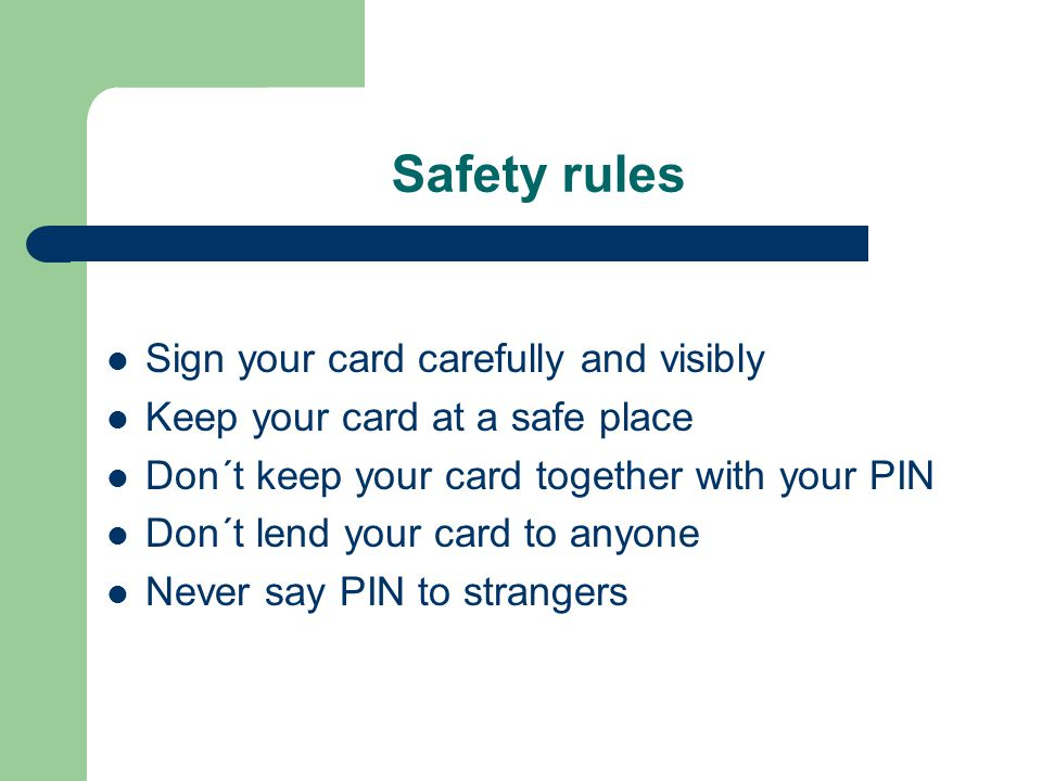 Safety rules Sign your card carefully and visibly Keep your card at a safe place Don´t keep your card together with your PIN Don´t lend your card to anyone Never say PIN to strangers