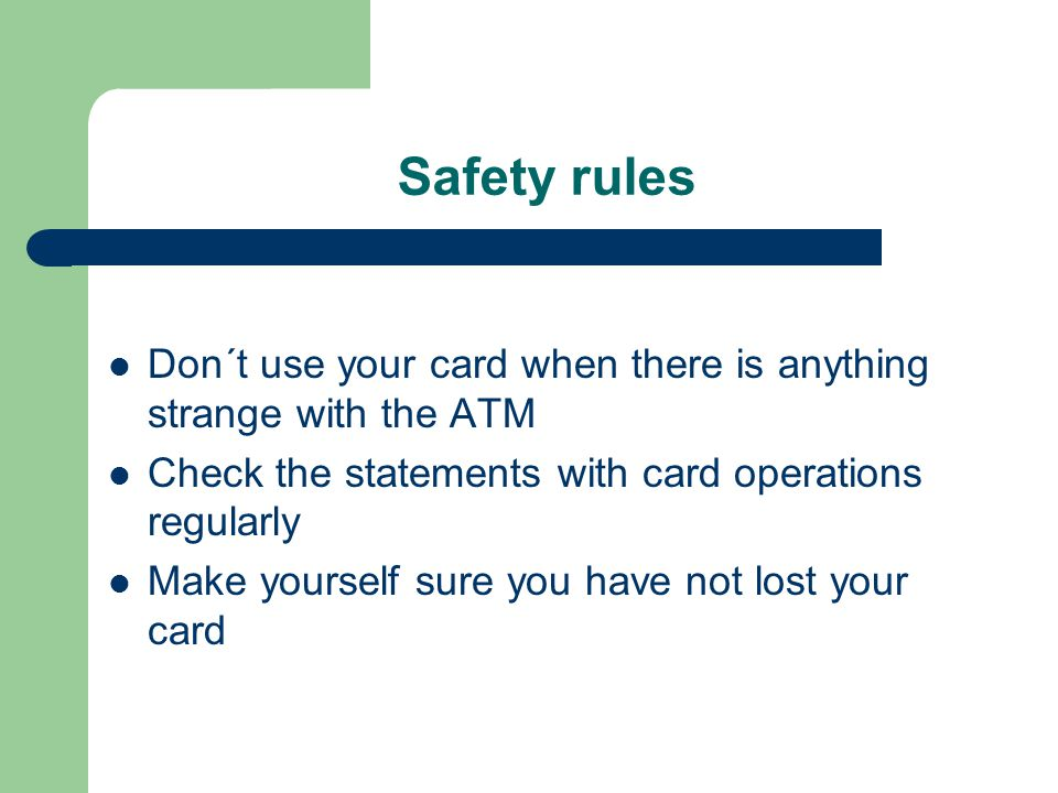 Safety rules Don´t use your card when there is anything strange with the ATM Check the statements with card operations regularly Make yourself sure you have not lost your card