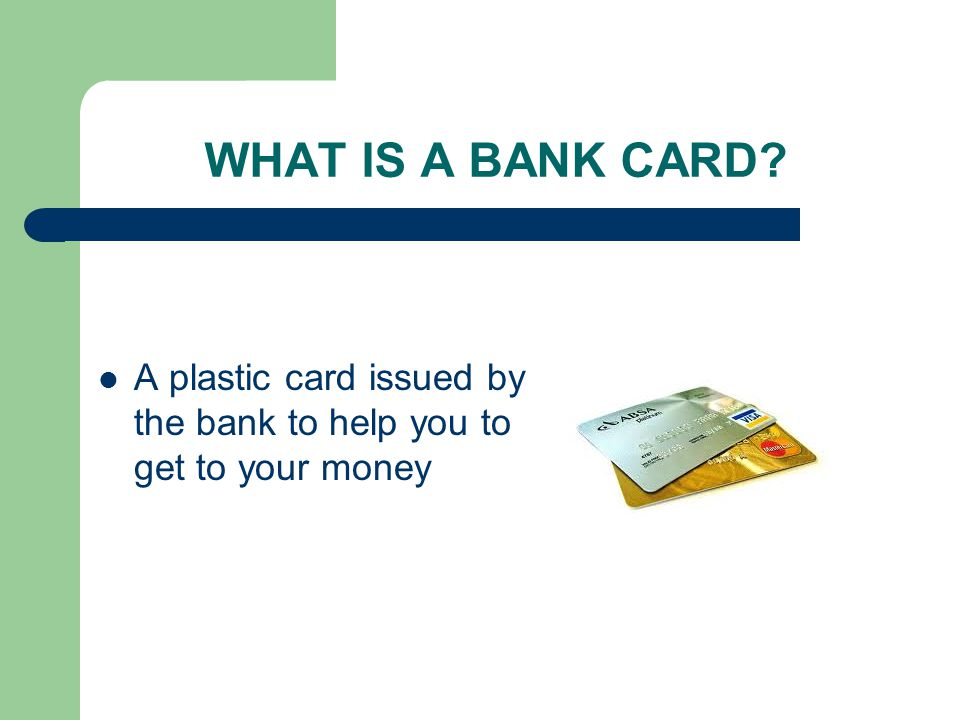WHAT IS A BANK CARD A plastic card issued by the bank to help you to get to your money