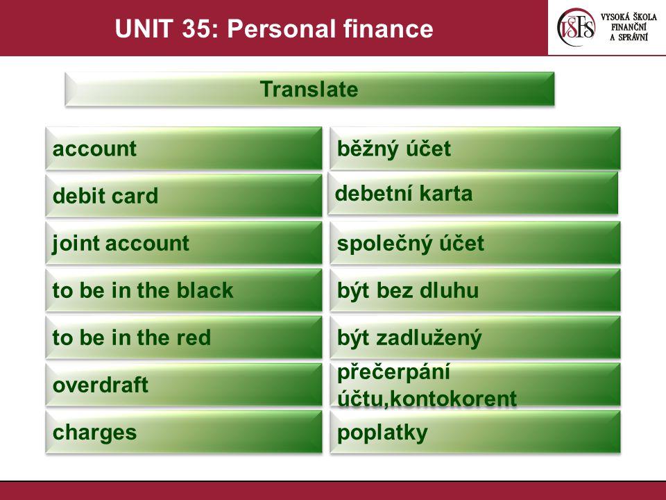 UNIT 35: Personal finance Translate account běžný účet debit card debetní karta joint account společný účet to be in the black být bez dluhu to be in the red být zadlužený overdraft přečerpání účtu,kontokorent charges poplatky