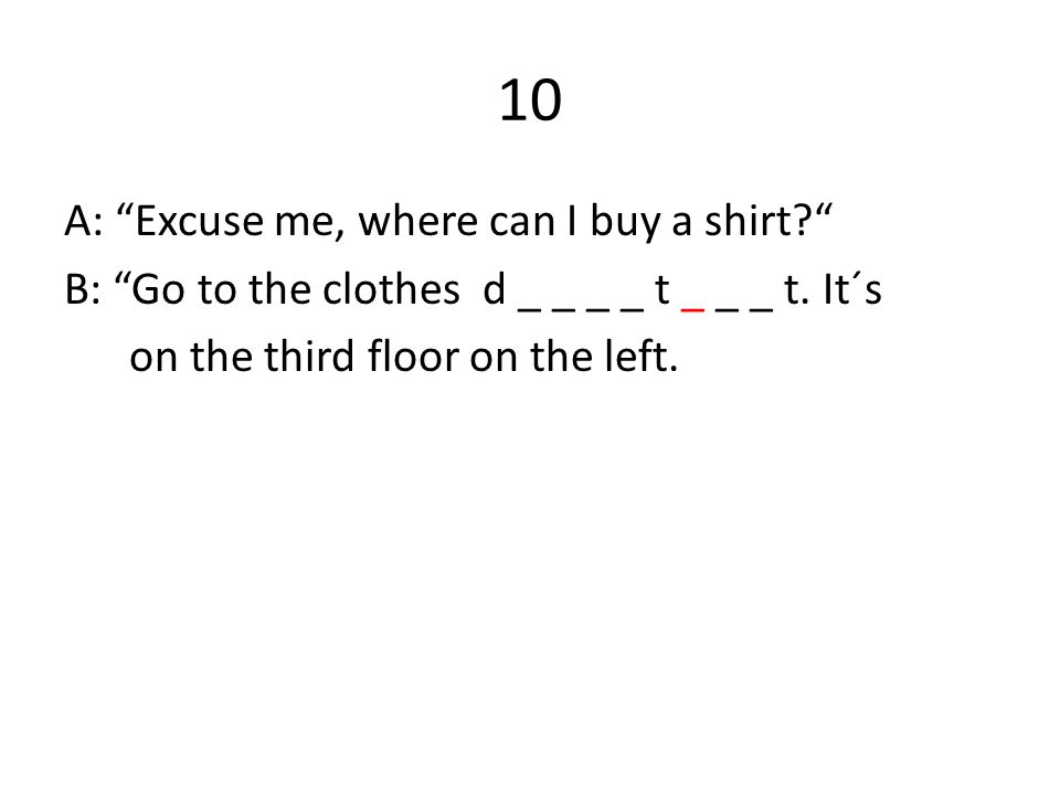 10 A: Excuse me, where can I buy a shirt B: Go to the clothes d _ _ _ _ t _ _ _ t.