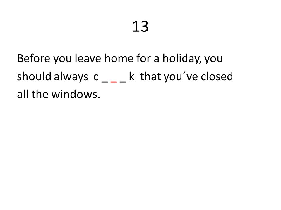 13 Before you leave home for a holiday, you should always c _ _ _ k that you´ve closed all the windows.