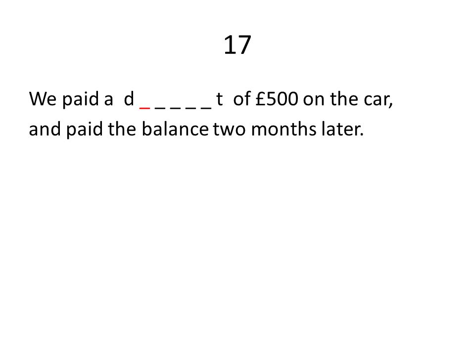 17 We paid a d _ _ _ _ _ t of £500 on the car, and paid the balance two months later.