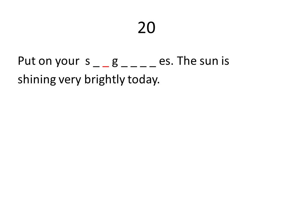 20 Put on your s _ _ g _ _ _ _ es. The sun is shining very brightly today.