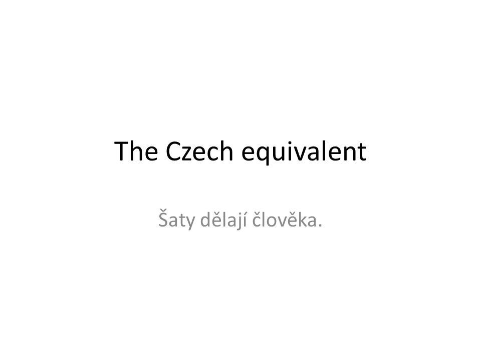 The Czech equivalent Šaty dělají člověka.