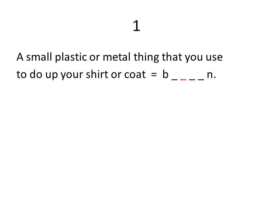 1 A small plastic or metal thing that you use to do up your shirt or coat = b _ _ _ _ n.