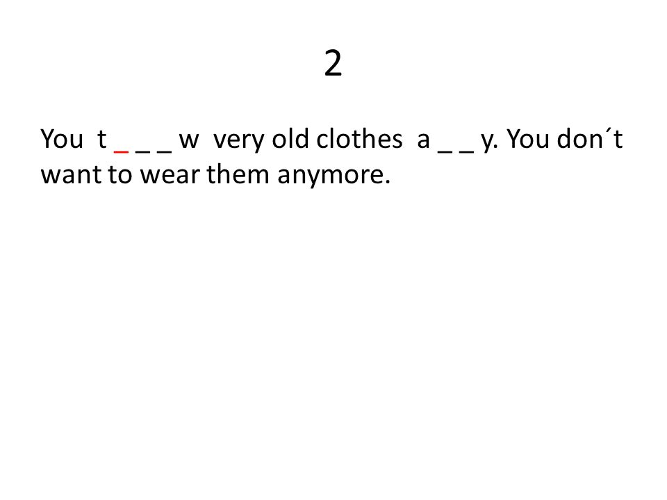 Worksheet 1.b _ _ _ _ n 2.t _ _ _ w clothes a _ _ y 3.c _ _ _ _ _ _ e 4.p _ _ _ _ _ ns 5.t _ _ _ _ _ rs 6.s _ _ _ ts 7.f _ _ _ _ ws 8.t _ _ e it _ _ f 9.e _ _ _ ll 10.d _ _ _ _ t _ _ _ t 11.t _ _ e it b _ _ k 12.i _ _ 13.c _ _ _ k 14.s _ _ _ _ _ _ f _ l 15._ _ y jeans o _ 16.t _ _ _ f 17.d _ _ _ _ _ t 18.a _ _ _ _ _ t _ _ _ t 19.p _ _ _ _ g _ _ _ _ y 20.s _ _ g _ _ _ _ es