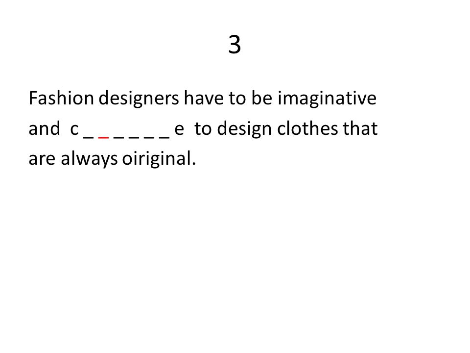 3 Fashion designers have to be imaginative and c _ _ _ _ _ _ e to design clothes that are always oiriginal.