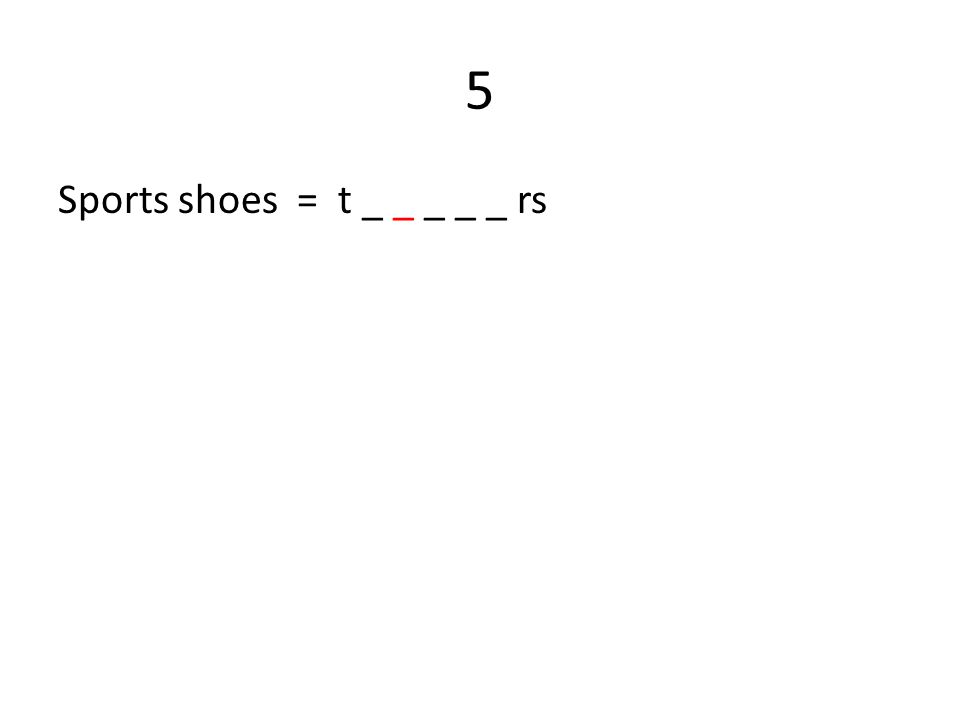 5 Sports shoes = t _ _ _ _ _ rs
