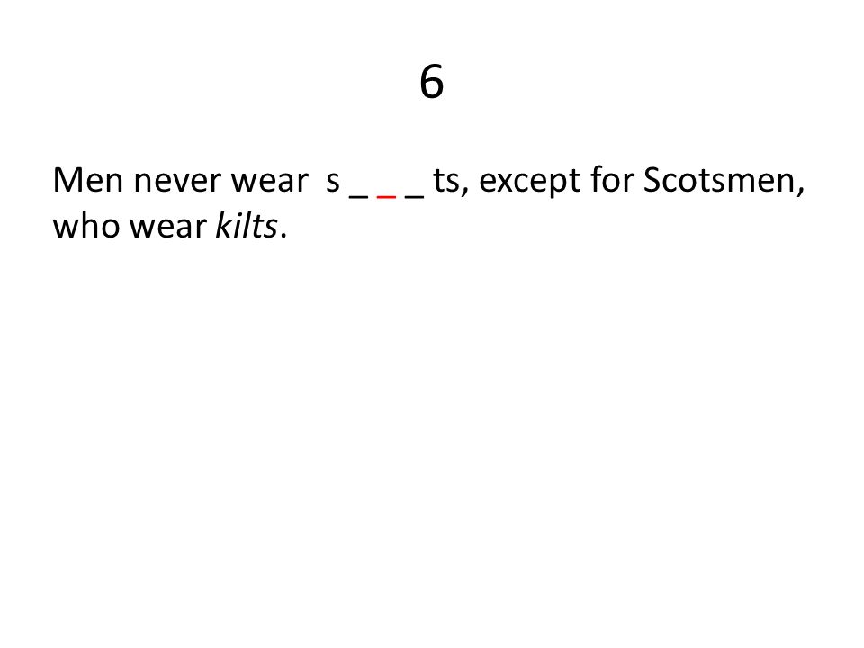 6 Men never wear s _ _ _ ts, except for Scotsmen, who wear kilts.