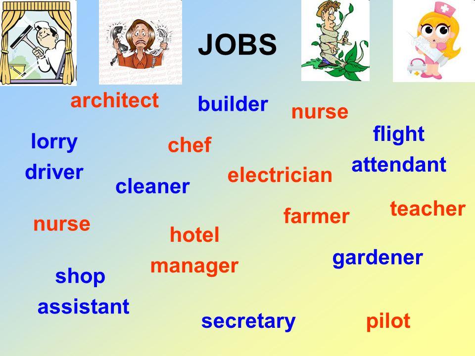 JOBS architect builder chef cleaner electrician farmer nurse flight attendant gardener hotel manager lorry driver pilotsecretary nurse teacher shop as