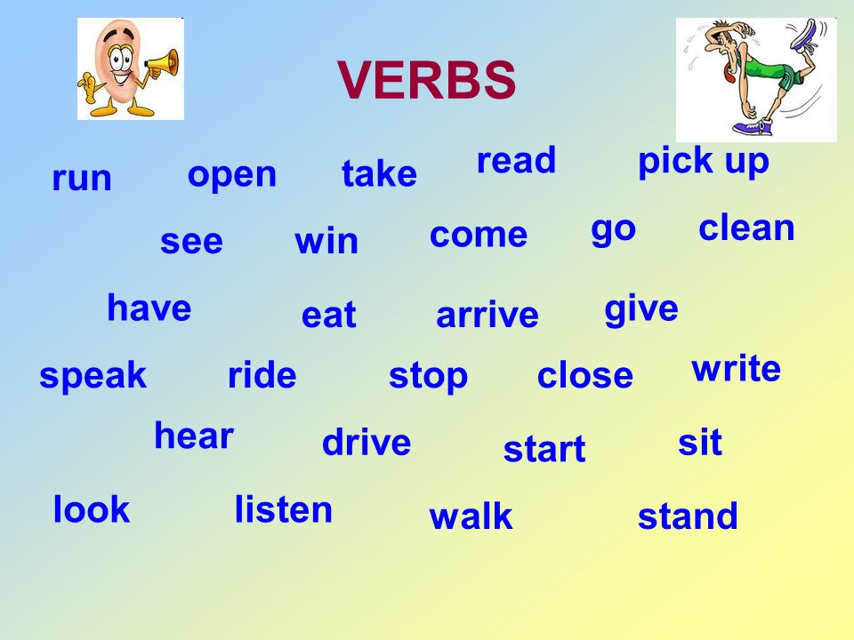 VERBS run see eat stop start stand open win arrive close sit take come give write read go pick up clean have ride drive walk speak hear listenlook