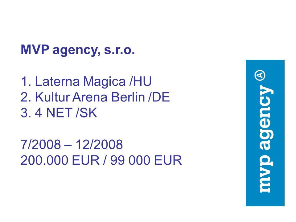 MVP agency, s.r.o. 1. Laterna Magica /HU 2. Kultur Arena Berlin /DE 3. 4 NET /SK 7/2008 – 12/2008 200.000 EUR / 99 000 EUR